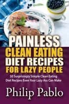 Painless Clean Eating Diet Recipes For Lazy People: 50 Simple Clean Eating Diet Recipes Even Your Lazy Ass Can Make ebook by Phillip Pablo