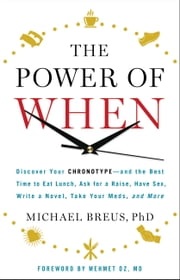 The Power of When - Discover Your Chronotype--and the Best Time to Eat Lunch, Ask for a Raise, Have Sex, Write a Novel, Take Your Meds, and More ebook by Michael Breus,,Mehmet C. Oz