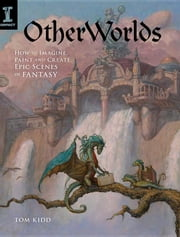 OtherWorlds: How to Imagine, Paint and Create Epic Scenes of Fantasy ebook by Kidd, Tom