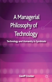 A Managerial Philosophy of Technology - Technology and Humanity in Symbiosis ebook by Geoff Crocker
