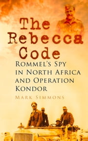Rebecca Code - Rommel's Spy in North Africa and Operation Condor ebook by Mark Simmons