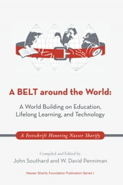 A BELT around the World: A World Building on Education, Lifelong Learning, and Technology - A Festschrift Honoring Nasser Sharify ebook by Compiled and Edited by John Southard and W. David Penniman