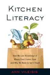 Kitchen Literacy - How We Lost Knowledge of Where Food Comes from and Why We Need to Get It Back ebook by Ann Vileisis