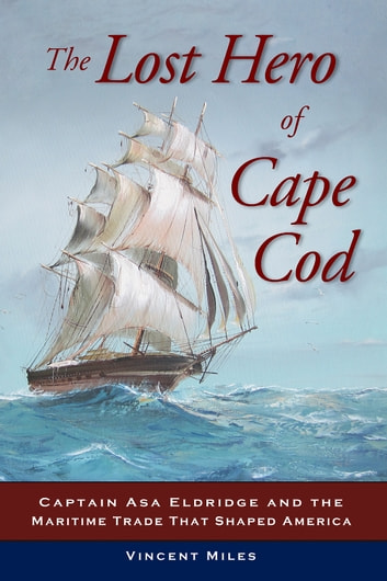 The Lost Hero of Cape Cod - Captain Asa Eldridge and the Maritime Trade That Shaped America ebook by Vincent Miles