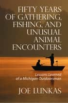 Fifty Years of Gathering, Fishing, and Unusual Animal Encounters ebook by Joe Lunkas