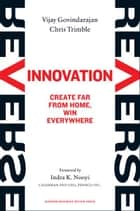 Reverse Innovation: Create Far From Home, Win Everywhere ebook by Vijay Govindarajan,Chris Trimble,Indra K. Nooyi