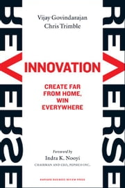 Reverse Innovation: Create Far From Home, Win Everywhere - Create Far From Home, Win Everywhere ebook by Vijay Govindarajan,Chris Trimble,Indra K. Nooyi