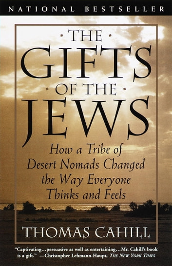 The Gifts of the Jews - How a Tribe of Desert Nomads Changed the Way Everyone Thinks and Feels ebook by Thomas Cahill