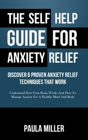 The Self Help Guide For Anxiety Relief: Discover 6 Proven Anxiety Relief Techniques That Work - Understand How Your Brain Works And How To Manage Anxiety For A Healthy Mind And Body ebook by Paula Miller