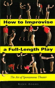 How to Improvise a Full-Length Play - The Art of Spontaneous Theater eBook by Kenn Adams