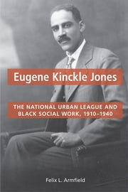 Eugene Kinckle Jones - The National Urban League and Black Social Work, 1910-1940 ebook by Felix L. Armfield