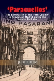 'Paracuellos' - The Elimination of the 'Fifth Column' in Republican Madrid during the Spanish Civil War ebook by Julius Ruiz