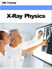 X-Ray Physics (X-Ray and Radiology) - Includes Fundamentals of X-Ray Physics, Basic Concepts of Matter, Energy, Electricity, Magnets, Electric Circuits, Generators, Motors, Magnetism, Tubes, Safety, Electrical Hazards, Detection, Measurement, Cellular Concepts, and Radiation Protection ebook by IML Training