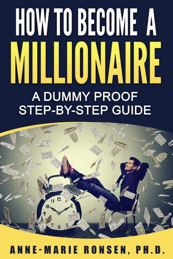 How To Become A Millionaire - A Dummy Proof Step-By-Step Guide ebook by Anne-Marie Ronsen