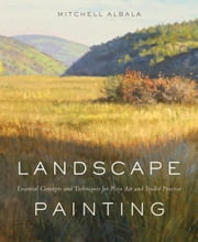Landscape Painting - Essential Concepts and Techniques for Plein Air and Studio Practice ebook by Mitchell Albala