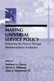 Making Universal Service Policy - Enhancing the Process Through Multidisciplinary Evaluation ebook by Barbara A. Cherry, Steven S. Wildman, Allen S. Hammond,...