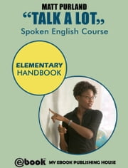 Talk A Lot: Spoken English Course – Elementary Handbook ebook by Matt Purland