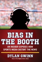 Bias in the Booth - An Insider Exposes How the Sports Media Distort the News ebook by Dylan Gwinn