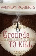 Grounds to Kill ebook by Wendy Roberts