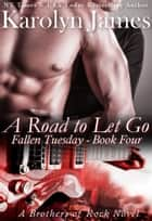 A Road to Let Go (Fallen Tuesday Book Four) (A Brothers of Rock Novel) ebook by Karolyn James