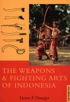 Weapons & Fighting Arts of Indonesia ebook by Donn F. Draeger