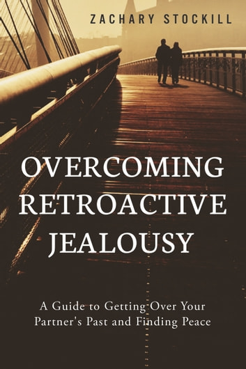 Overcoming Retroactive Jealousy: A Guide to Getting Over Your Partner's Past and Finding Peace ebook by Zachary Stockill