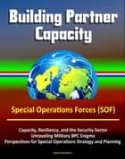 Building Partner Capacity - Special Operations Forces (SOF), Capacity, Resiliency, and the Security Sector, Unraveling Military BPC Enigma, Perspectives for Special Operations Strategy and Planning ebook by Progressive Management