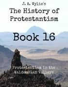 Protestantism in the Waldensian Valleys: Book 16 ebook by James Aitken Wylie