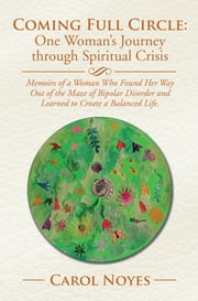 Coming Full Circle: One Woman's Journey through Spiritual Crisis - Memoirs of a Woman Who Found Her Way Out of the Maze of Bipolar Disorder and Learned to Create a Balanced Life. ebook by Carol L. Noyes