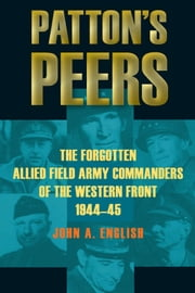 Patton's Peers - The Forgotten Allied Field Army Commanders of the Western Front, 1944-45 ebook by John A. English