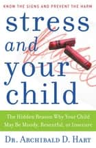 Stress and Your Child - The Hidden Reason Why Your Child May Be Moody, Resentful, or Insecure ebook by