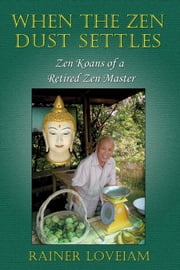 When The Zen Dust Settles: Zen Koans Of A Retired Zen Master ebook by Rainer Loveiam