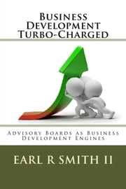 Business Development Turbo-Charged - Advisory Boards as Business Development Engines ebook by Dr Earl R Smith II