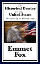 The Historical Destiny of the United States - The Mystery of the American Money ebook by Emmet Fox