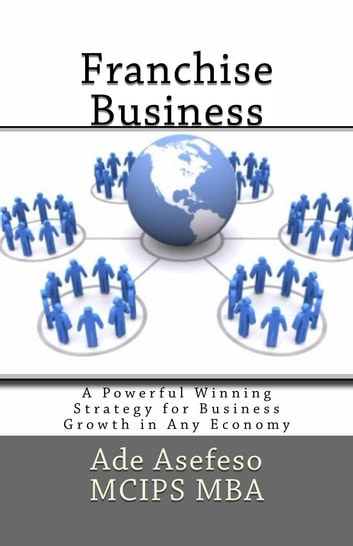 Franchise Business - A Powerful Winning Strategy for Business Growth in Any Economy ebook by Ade Asefeso MCIPS MBA