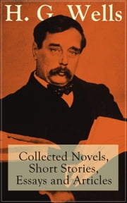H. G. Wells: Collected Novels, Short Stories, Essays and Articles - From the father of Science Fiction, a prolific English futurist, historian, socialist, author of The Time Machine, The Island of Doctor Moreau, The Invisible Man, The War of the Worlds, Modern Utopia ebook by H. G. Wells