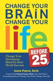 Change Your Brain, Change Your Life (Before 25) - Change Your Developing Mind for Real World Success ebook by Jesse Payne