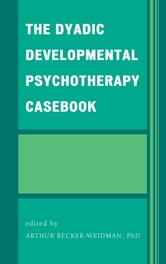 The Dyadic Developmental Psychotherapy Casebook ebook by Arthur Becker-Weidman,Geraldine Casswell,Craig W. Clark,Kim Golding,Mary-Jo Land,Sian Phillips,Karen Sik,Pirjo Tuovila