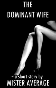 The Dominant Wife ebook by Mister Average