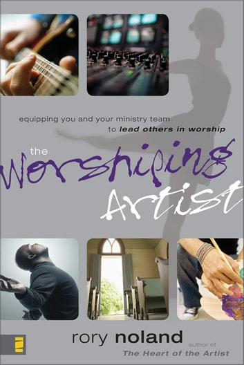 The Worshiping Artist - Equipping You and Your Ministry Team to Lead Others in Worship ebook by Rory Noland