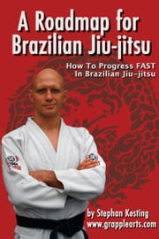 A Roadmap for Brazilian Jiu-Jitsu - How to Progress FAST in BJJ ebook by Stephan Kesting