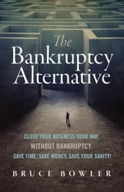 The Bankruptcy Alternative - Close Your Business Your Way, Without Bankruptcy. Save Time, Save Money, Save Your Sanity! ebook by Bruce Bowler
