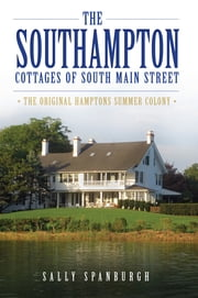 Southampton Cottages of South Main Street, The - The Original Hamptons Summer Colony ebook by Sally Spanburgh