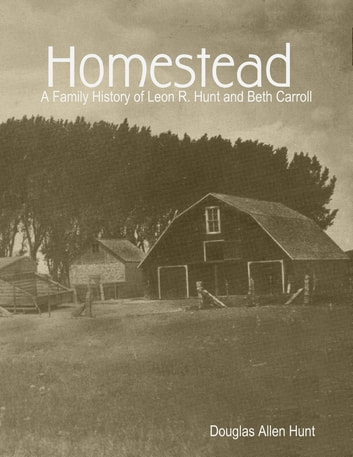 Homestead, a Family History of Leon R. Hunt and Beth Carroll ebook by Douglas Allen Hunt