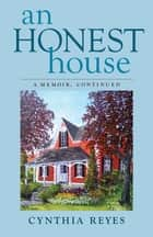 An Honest House - A Memoir, Continued ebook by Cynthia Reyes