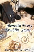 Beneath Every Troublin' Stone ebook by Paulette Ivy Harris