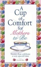 A Cup Of Comfort For Mothers To Be - Stories That Celebrate a Very Special Time ebook by