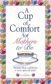 A Cup Of Comfort For Mothers To Be - Stories That Celebrate a Very Special Time ebook by Colleen Sell