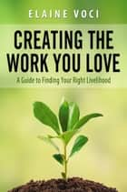 Creating the Work You Love: A Guide to Finding Your Right Livelihood ebook by Elaine Voci