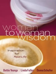 Woman to Woman Wisdom - Inspiration for Real Life ebook by Bettie Youngs, Linda Caldwell Fuller, Donna Schuller